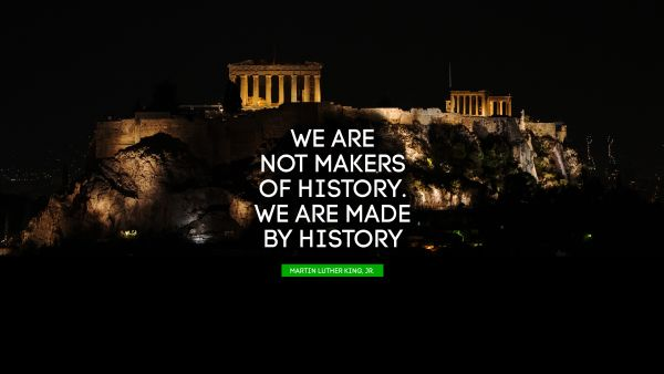QUOTES BY Quote - We are not makers of history. We are made by history. Martin Luther King, Jr.