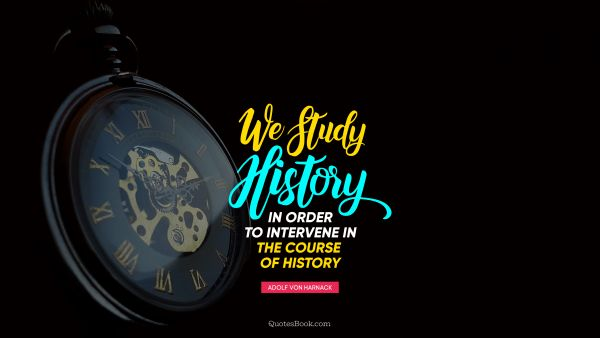 QUOTES BY Quote - We study history in order to intervene in the course  of history. Adolf von Harnack