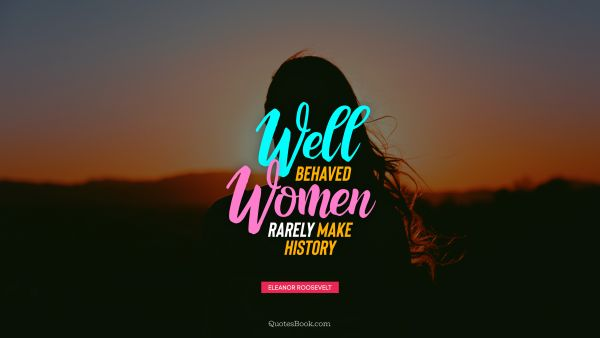 QUOTES BY Quote - Well behaved women rarely make history. Eleanor Roosevelt
