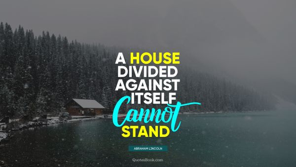 QUOTES BY Quote - A house divided against itself cannot stand. Abraham Lincoln
