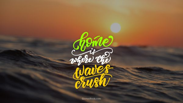Search Results Quote - Home is where the waves crush. Unknown Authors