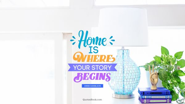 Home Quote - Home is where your story begins. Annie Danielson