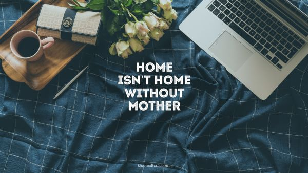 Home Quote - Home isn't home without mother. Unknown Authors