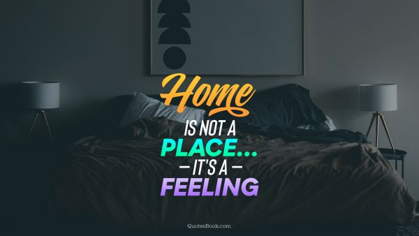 Home not a place... It's a feeling