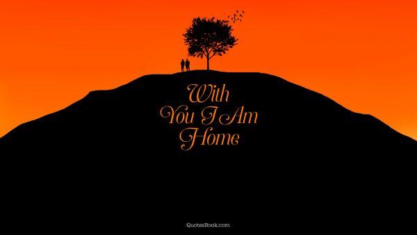 Home Quote - With you I am home. Unknown Authors