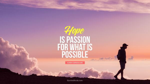 RECENT QUOTES Quote - Hope is passion for what is possible. Soren Kierkegaard