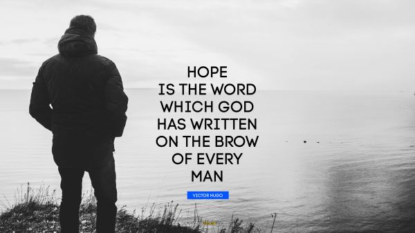 Hope is the word which God has written on the brow of every man