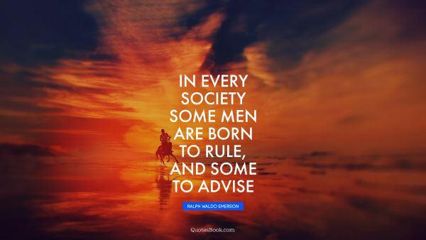In every society some men are born to rule, and some to advise