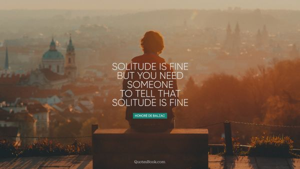 Solitude is fine but you need someone to tell that solitude is fine