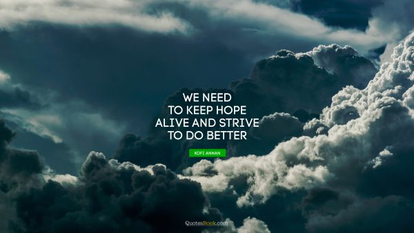 Hope Quote - We need to keep hope alive and strive to do better. Kofi Annan