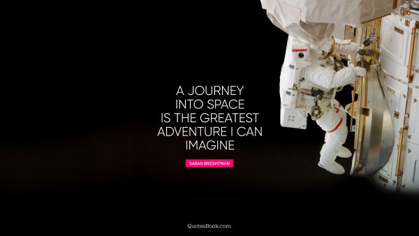A journey into space is the greatest adventure I can imagine