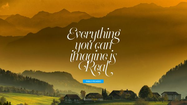QUOTES BY Quote - Everything you can imagine is real. Pablo Picasso