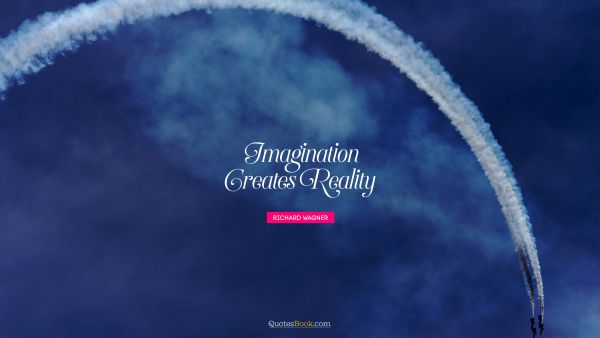 Search Results Quote - Imagination creates reality. Richard Wagner