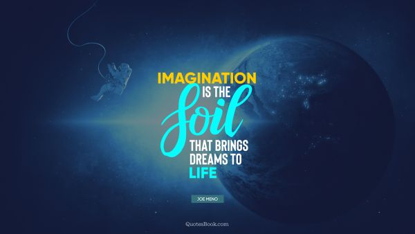 Imagination Quote - Imagination is the soil that brings dreams to life. Joe Meno