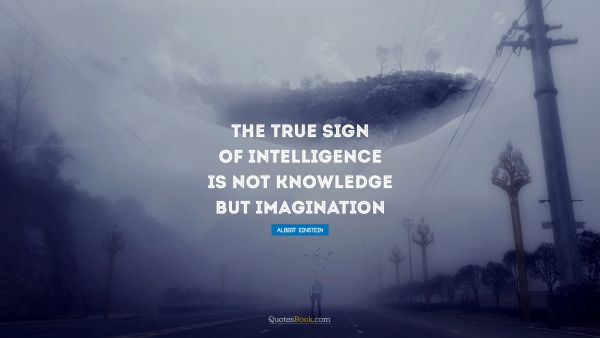 Imagination Quote - The true sign of intelligence is not knowledge but imagination. Albert Einstein