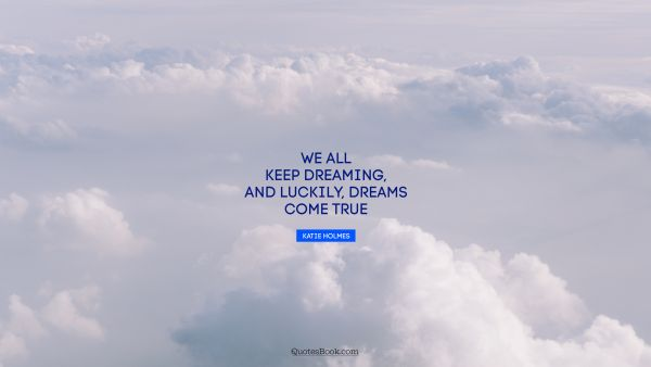 We all keep dreaming, and luckily, dreams come true