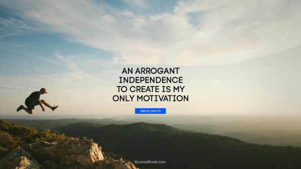 An arrogant independence to create is my only motivation