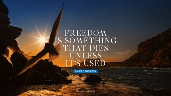 Freedom is something that dies unless it's used