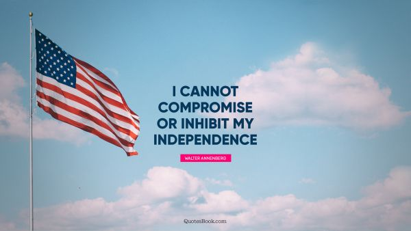 Independence Quote - I cannot compromise or inhibit my independence. Walter Annenberg