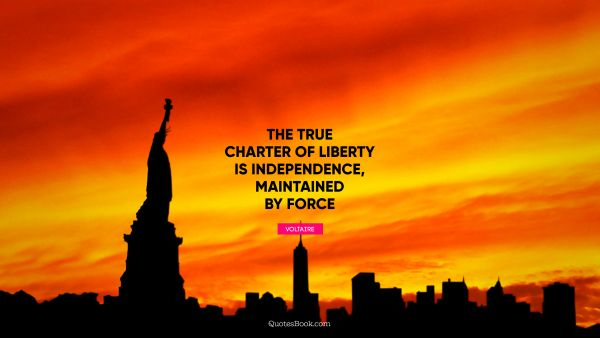 Search Results Quote - The true charter of liberty is independence, maintained by force. Voltaire