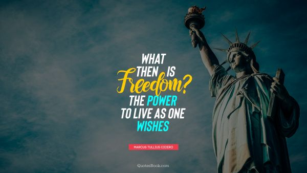QUOTES BY Quote - What then is freedom? The power to live as one wishes. Marcus Tullius Cicero