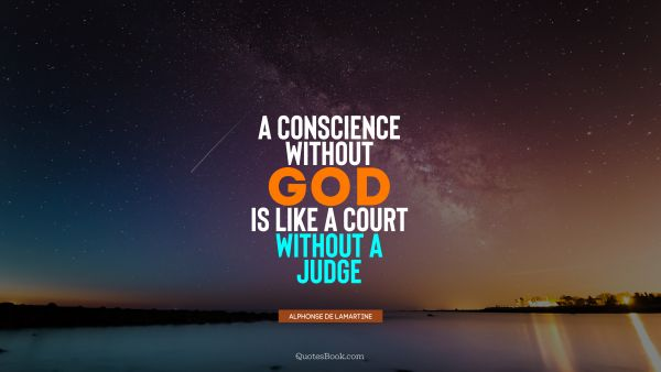 A conscience without God is like a court without a judge