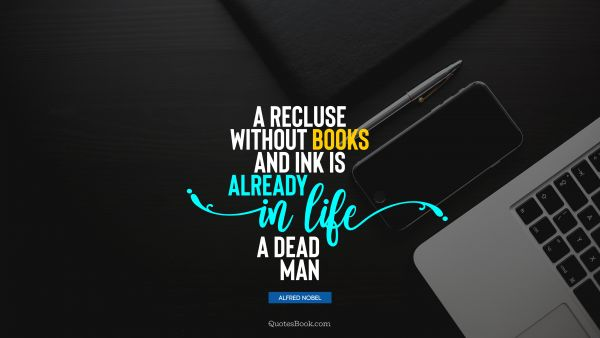 A recluse without books and ink is already in life a dead man