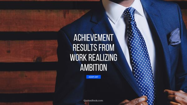 Inspirational Quote - Achievement results from work realizing ambition. Adam Ant