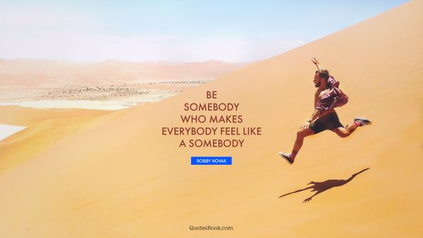 Inspirational Quote - Be somebody who makes everybody feel like a somebody. Robby Novak