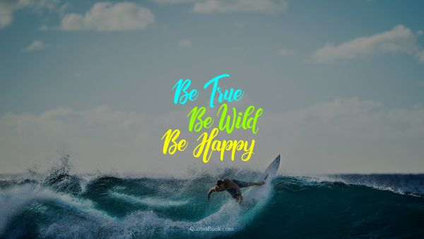 Inspirational Quote - Be true be wild be happy. Unknown Authors