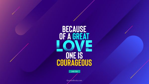 Because of a great love, one is courageous