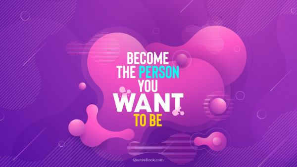Inspirational Quote - Become the person you want to be. Unknown Authors