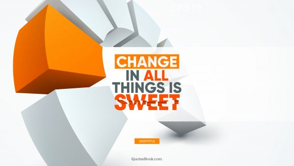 Change in all things is sweet
