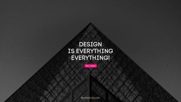 Design is everything. Everything!