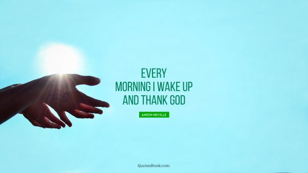 Every morning I wake up and thank God