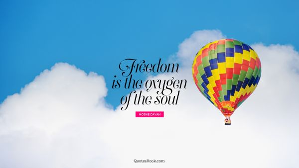 Freedom is the oxygen of the soul