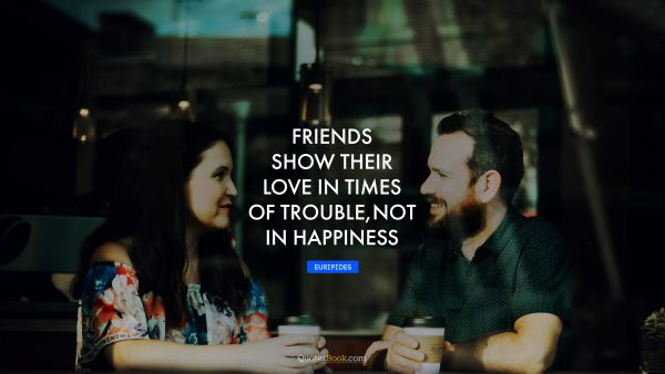 Inspirational Quote - Friends show their love in times of trouble, not in happiness. Euripides