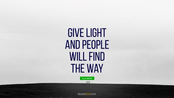 QUOTES BY Quote - Give light and people will find the way. Ella Baker