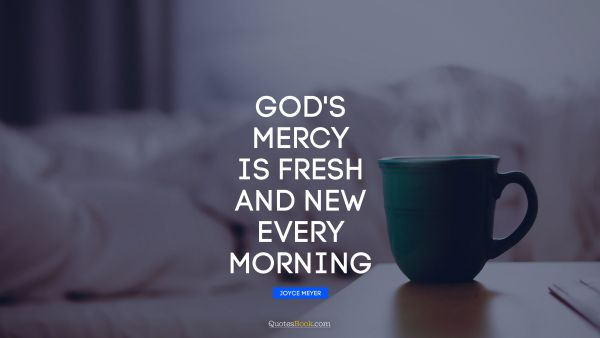 God's mercy is fresh and new every morning