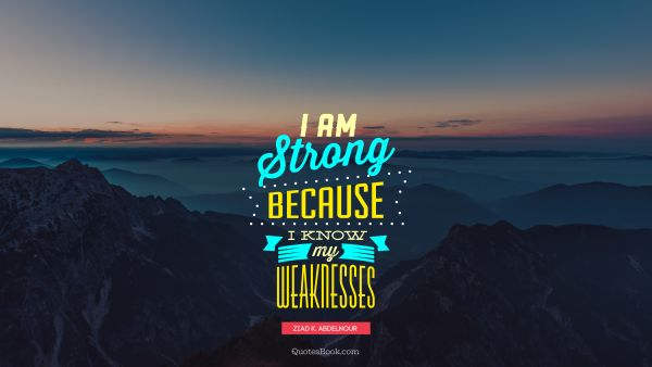I am strong because I know my weaknesses