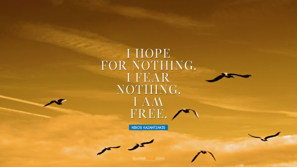 Inspirational Quote - I hope for nothing. I fear nothing. I am free. Nikos Kazantzakis