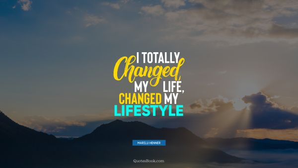 I totally changed my life, changed my lifestyle