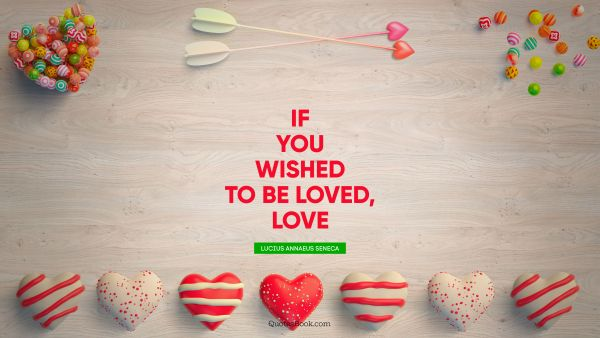 Inspirational Quote - If you wished to be loved, love. Lucius Annaeus Seneca