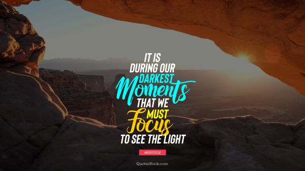 Inspirational Quote - It is during our darkest moments that we must focus to see the light. Aristotle