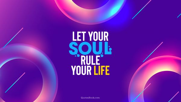 Inspirational Quote - Let your soul rule your life. Unknown Authors