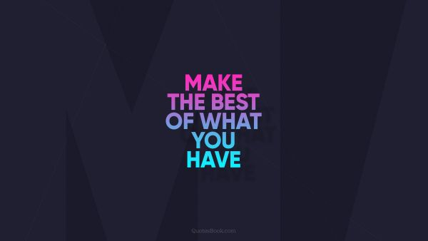 Inspirational Quote - Make the best of what you have. Unknown Authors