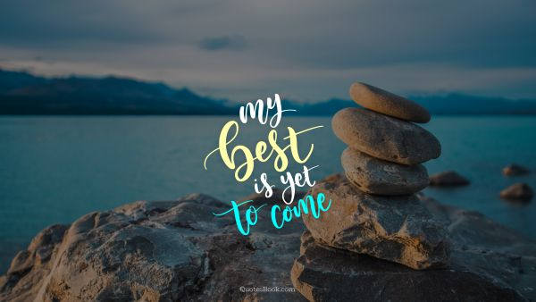 Inspirational Quote - My best is yet to come. Unknown Authors