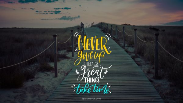 Inspirational Quote - Never give up because great things take time. Unknown Authors