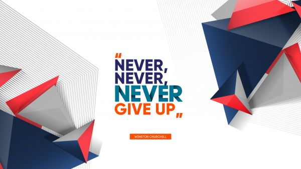 Inspirational Quote - Never, never, never give up. Winston Churchill