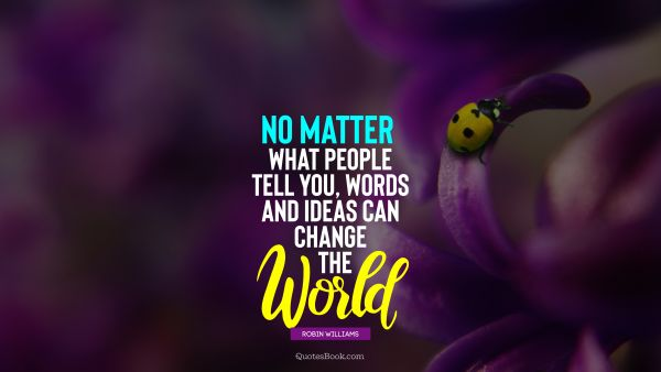 Inspirational Quote - No matter what people tell you, words and ideas can change the world. Robin Williams